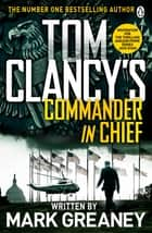 Tom Clancy's Commander-in-Chief - INSPIRATION FOR THE THRILLING AMAZON PRIME SERIES JACK RYAN ebook by Mark Greaney