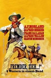 """Fremder, zieh...!"" - 4 Western in einem Band ebook by Frank Callahan, Alfred Wallon, Alfred Bekker,..."