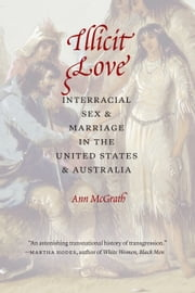 Illicit Love - Interracial Sex and Marriage in the United States and Australia ebook by Ann McGrath