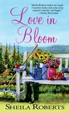 Love in Bloom - A Novel ebook by Sheila Roberts
