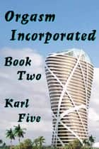 Orgasm Incorporated, Book Two ebook by Karl Five