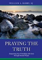 Praying the Truth - Deepening Your Friendship with God through Honest Prayer ebook by William A. Barry, SJ