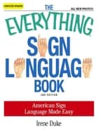 The Everything Sign Language Book: American Sign Language Made Easy... All new photos! ebook by Irene Duke