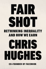 Fair Shot - Rethinking Inequality and How We Earn ebook by Chris Hughes