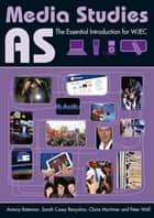 AS Media Studies - The Essential Introduction for WJEC ebook by Antony Bateman, Sarah Casey Benyahia, Claire Mortimer,...