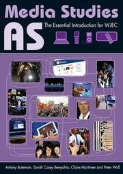 AS Media Studies - The Essential Introduction for WJEC ebook by Antony Bateman,Sarah Casey Benyahia,Claire Mortimer,Peter Wall