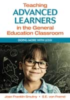 Teaching Advanced Learners in the General Education Classroom - Doing More With Less! ebook by Joan F. Smutny, Sarah E. von Fremd