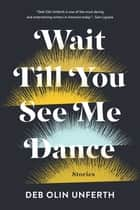 Wait Till You See Me Dance - Stories ebook by Deb Olin Unferth