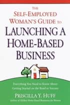 The Self-Employed Woman's Guide to Launching a Home-Based Business ebook by Priscilla Huff