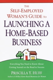 The Self-Employed Woman's Guide to Launching a Home-Based Business - Everything You Need to Know About Getting Started on the Road to Success ebook by Priscilla Huff