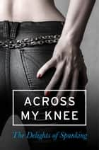 Across my Knee: The Delights of Spanking ebook by Various