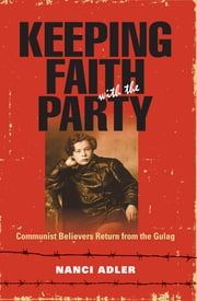 Keeping Faith with the Party - Communist Believers Return from the Gulag ebook by Nanci Adler