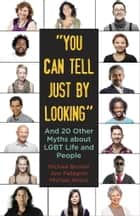 """You Can Tell Just By Looking"" - And 20 Other Myths about LGBT Life and People ebook by Michael Bronski, Ann Pellegrini, Michael Amico"
