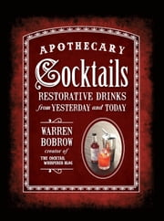Apothecary Cocktails - Restorative Drinks from Yesterday and Today ebook by Warren Bobrow