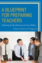 A Blueprint for Preparing Teachers - Producing the Best Educators for Our Children ebook by Marie Menna Pagliaro