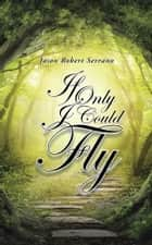 If Only I Could Fly ebook by Jason Robert Serrano