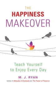 The Happiness Makeover - Teach Yourself to Enjoy Every Day ebook by M. J. Ryan