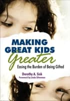 Making Great Kids Greater - Easing the Burden of Being Gifted ebook by Dorothy Sisk