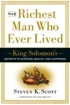 The Richest Man Who Ever Lived - King Solomon's Secrets to Success, Wealth, and Happiness ebook by Steven K. Scott