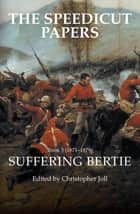 The Speedicut Papers Book 5 (1871–1879) - Suffering Bertie ebook by Christopher Joll