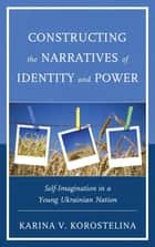 Constructing the Narratives of Identity and Power - Self-Imagination in a Young Ukrainian Nation ebook by Karina V. Korostelina