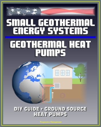 Small Geothermal Energy Systems and Geothermal Heat Pumps: Guide for the Do-it-Yourselfer (DIY), Ground Source Heat Pumps, Information Survival Kit for Heat Pump Owners, Energy Program Successes ebook by Progressive Management