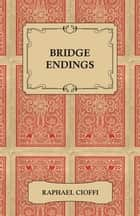 Bridge Endings - The End Game Easy With 30 Common Basic Positions, 24 Endplays Teaching Hands, And 50 Double Dummy Problems ebook by Raphael Cioffi