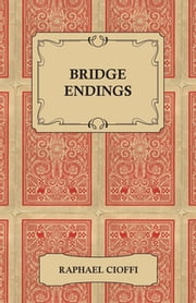 Bridge Endings - The End Game Easy With 30 Common Basic Positions, 24 Endplays Teaching Hands, And 50 Double Dummy Problems ebook by Raphael Cioffi,