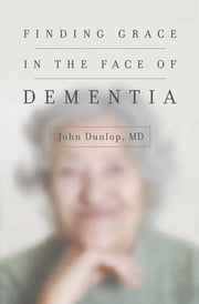 Finding Grace in the Face of Dementia ebook by John Dunlop, MD MD