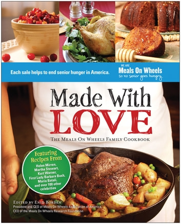 Made With Love - The Meals On Wheels Family Cookbook ebook by Enid Borden,Helen Mirren,Martha Stewart,Kurt Warner,Barbara Bush,Mario Batali,Maya Angelou,Cokie Roberts,Joan Rivers,Al Roker,Judi Dench,B. Smith