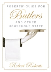 Roberts' Guide for Butlers and Other Household Staff ebook by Robert  Roberts