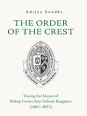 The Order of the Crest - Tracing the Alumni of Bishop Cotton Boys' School, Bangalore (1865–2015) ebook by Aditya Sondhi