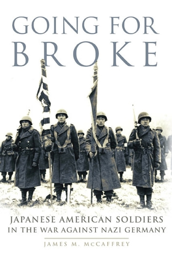 Going for Broke - Japanese American Soldiers in the War against Nazi Germany ebook by Dr. James M. McCaffrey
