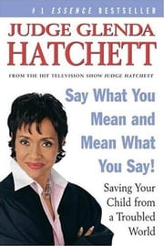 Say What You Mean and Mean What You Say! - Saving Your Child from a Troubled World ebook by Daniel Paisner,Judge Glenda Hatchett