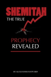Shemitah: The True Prophecy Revealed ebook by Alexander Mayward