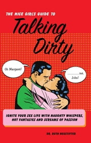 The Nice Girl's Guide to Talking Dirty - Ignite Your Sex Life with Naughty Whispers, Hot Desires, and Screams of Passion ebook by Ruth Neustifter