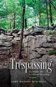 Trespassing - An Inquiry into the Private Ownership of Land ebook by John Hanson Mitchell