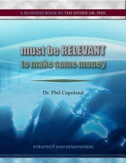 Must Be Relevant to Make Some Money ebook by Dr. Phil Copeland