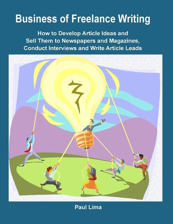 Business of Freelance Writing How to Develop Article Ideas and Sell Them to Newspapers and Magazines, Conduct Interviews and Write Article Leads ebook by Paul Lima