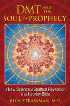 DMT and the Soul of Prophecy - A New Science of Spiritual Revelation in the Hebrew Bible ebook by Rick Strassman, M.D.
