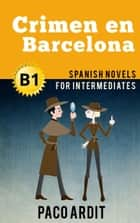Crimen en Barcelona - Spanish Readers for Intermediates (B1) - Spanish Novels Series, #13 ebook by Paco Ardit