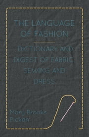 The Language of Fashion Dictionary and Digest of Fabric, Sewing and Dress ebook by Mary Brooks Picken