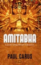 AMITABHA - A Story Of Buddhist Theology ebook by Paul Carus
