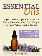 Essential Oils: The Ultimate Guide to Essential Oils for Beginners. Super useful Tips on How to Make Essential Oils for Weight Loss and Other Health Benefits. ebook by Veronica Hill
