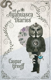 The Ayahuasca Diaries ebook by Caspar Greeff
