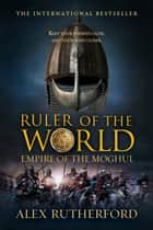 Ruler of the World - Empire of the Moghul ebook by Alex Rutherford