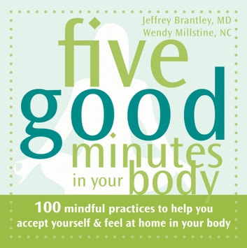 Five Good Minutes in Your Body - 100 Mindful Practices to Help You Accept Yourself and Feel at Home in Your Body ebook by Jeffrey Brantley, MD,Wendy Millstine, NC
