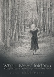What I Never Told You - A Daughter Traces the Wartime Imprisonment of Her Father ebook by Candy Kyler Brown