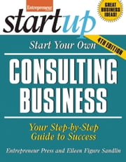 Start Your Own Consulting Business - Your Step-By-Step Guide to Success ebook by Entrepreneur magazine,Eileen  Figure Sandlin