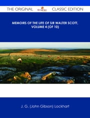 Memoirs of the Life of Sir Walter Scott, Volume 4 (of 10) - The Original Classic Edition ebook by J. G. (John Gibson) Lockhart